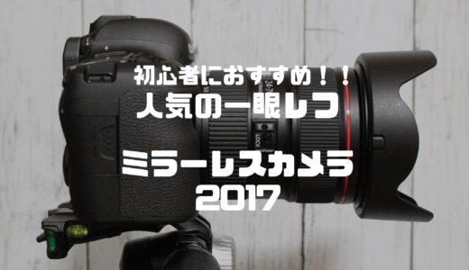 初心者におすすめ人気の一眼レフ・ミラーレスカメラ2017