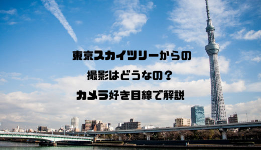 東京スカイツリーからの撮影はどうなの!?カメラ好き目線で解説