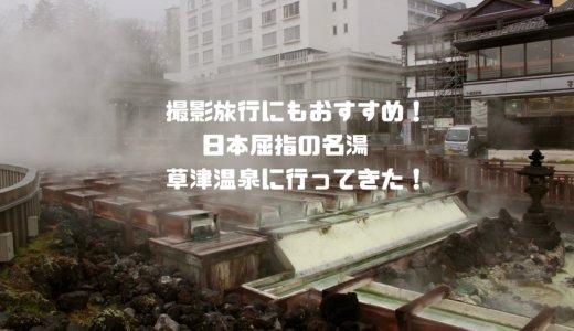 撮影旅行にもおすすめ!日帰りで日本屈指の名湯『草津温泉』に行ってきた!